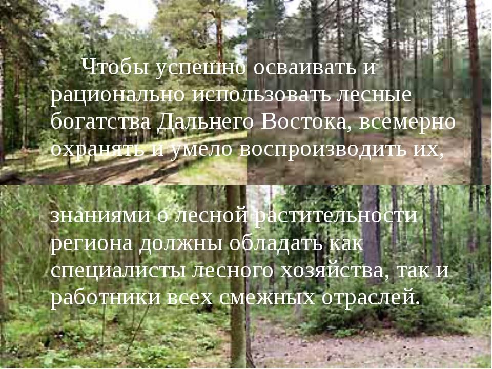 Чтобы успешно осваивать и рационально использовать лесные богатства Дальнего...