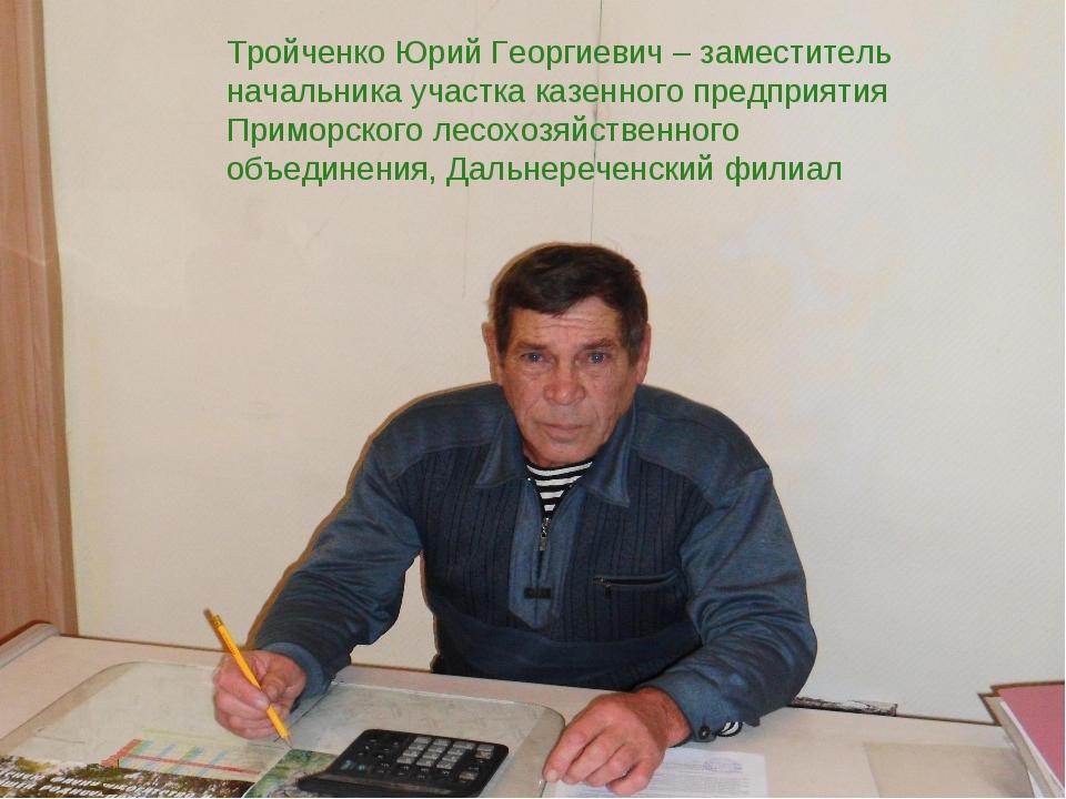 Тройченко Юрий Георгиевич – заместитель начальника участка казенного предпри...