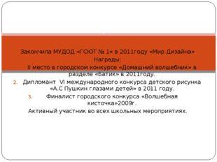 Закончила МУДОД «ГСЮТ № 1» в 2011году «Мир Дизайна» Награды: II место в город