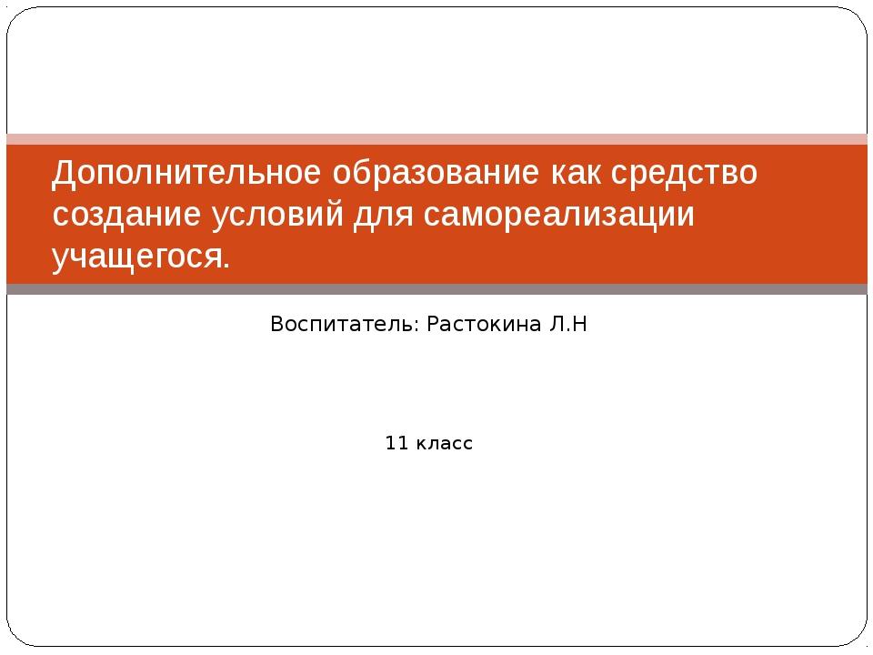 Воспитатель: Растокина Л.Н 11 класс Дополнительное образование как средство с...