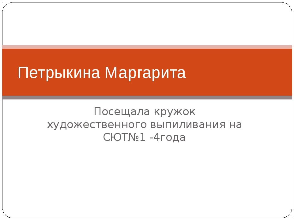 Посещала кружок художественного выпиливания на СЮТ№1 -4года Петрыкина Маргарита