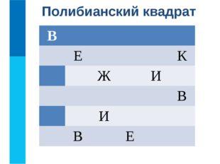Полибианский квадрат В Е К Ж И В И В Е