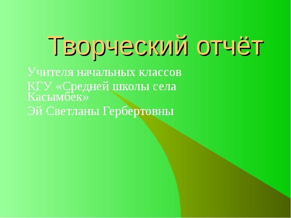 Творческий отчёт Учителя начальных классов КГУ «Средней школы села Касымбек»...