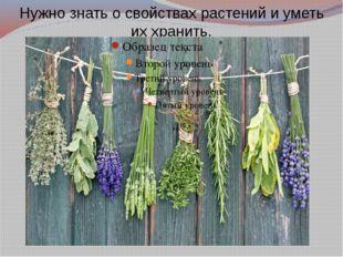 Нужно знать о свойствах растений и уметь их хранить.