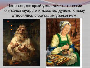 Человек , который умел лечить травами считался мудрым и даже колдуном. К нему