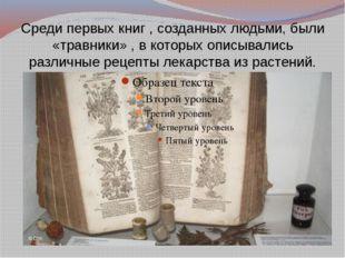Среди первых книг , созданных людьми, были «травники» , в которых описывались