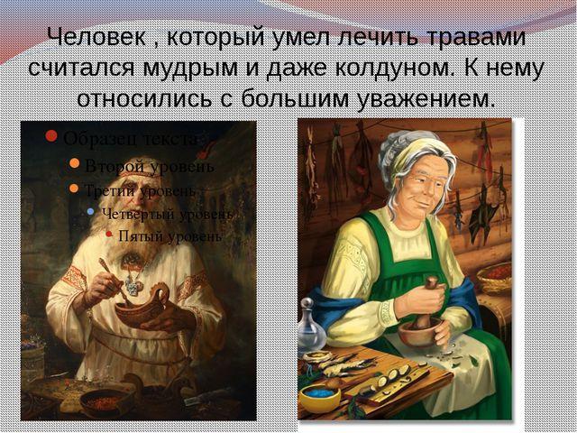 Человек , который умел лечить травами считался мудрым и даже колдуном. К нему...