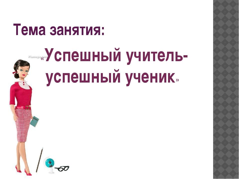 Тема занятия: «Успешный учитель- успешный ученик»