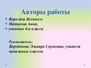 Авторы работы Королёва Ксения и Матвеева Анна, ученицы 4-а класса Руководител
