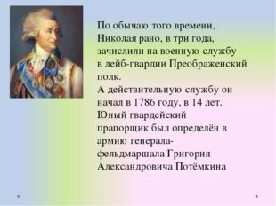 По обычаю того времени, Николая рано, в три года, зачислили на военную службу