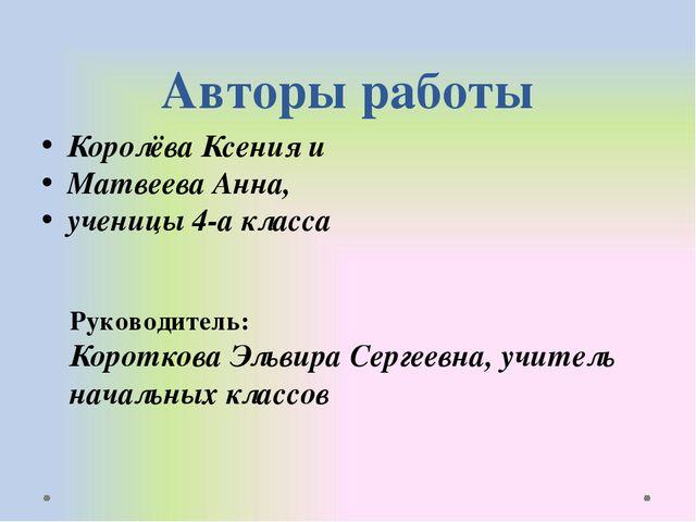 Авторы работы Королёва Ксения и Матвеева Анна, ученицы 4-а класса Руководител...
