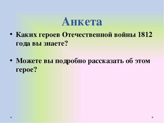 Анкета Каких героев Отечественной войны 1812 года вы знаете? Можете вы подроб...