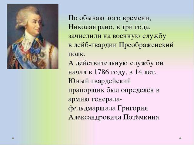 По обычаю того времени, Николая рано, в три года, зачислили на военную службу...