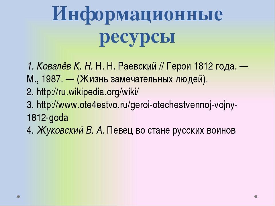 Информационные ресурсы 1. Ковалёв К. Н. Н. Н. Раевский // Герои 1812 года.—...