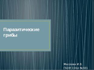 Паразитические грибы Маслова И.В. ГБОУ СОШ №501