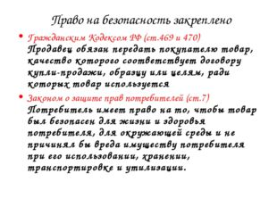 Право на безопасность закреплено Гражданским Кодексом РФ (ст.469 и 470) Прод