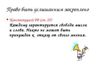 Право быть услышанным закреплено Конституцией РФ (ст. 29) Каждому гарантирует