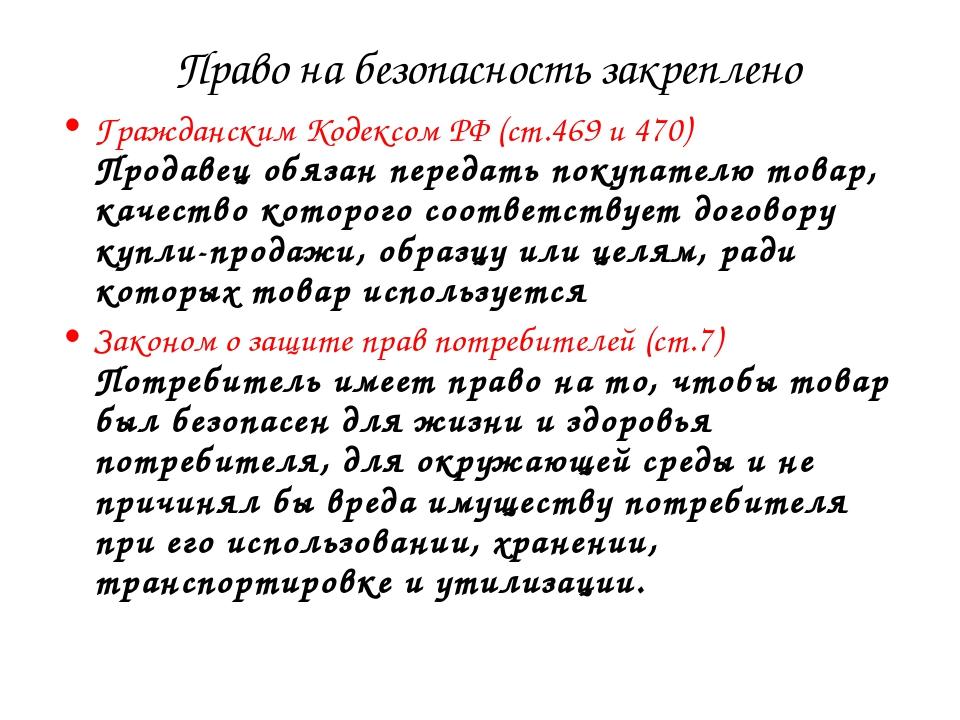 Право на безопасность закреплено Гражданским Кодексом РФ (ст.469 и 470) Прод...