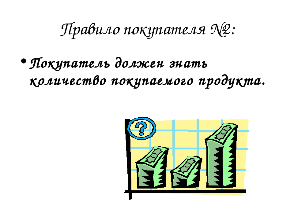 Правило покупателя №2: Покупатель должен знать количество покупаемого продукта.