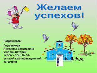 Разработала : Глушенкова Анжелика Валерьевна учитель истории МБОУ «СОШ № 90»