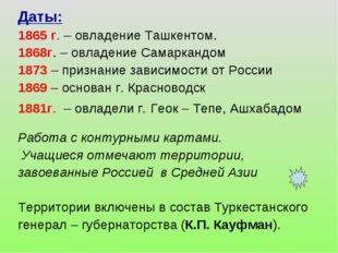 Даты: 1865 г. – овладение Ташкентом. 1868г. – овладение Самаркандом 1873 – пр