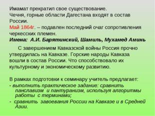 Имамат прекратил свое существование. Чечня, горные области Дагестана входят в