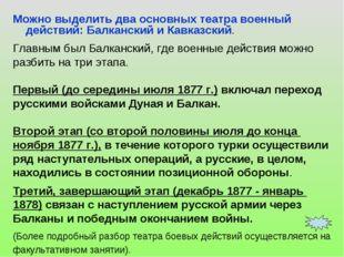 Можно выделить два основных театра военный действий: Балканский и Кавказский.