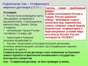 Подписание Сан – Стефанского мирного договора (1878г.) Условия: России была