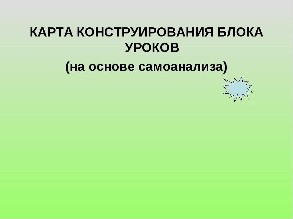 КАРТА КОНСТРУИРОВАНИЯ БЛОКА УРОКОВ (на основе самоанализа)