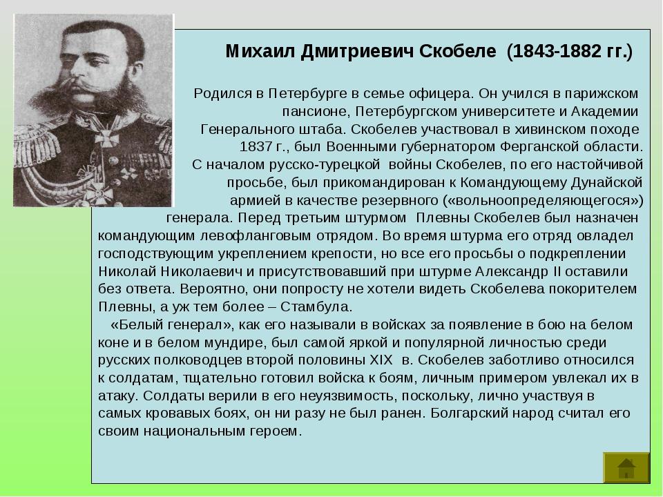 Михаил Дмитриевич Скобеле (1843-1882 гг.) Родился в Петербурге в семье офице...