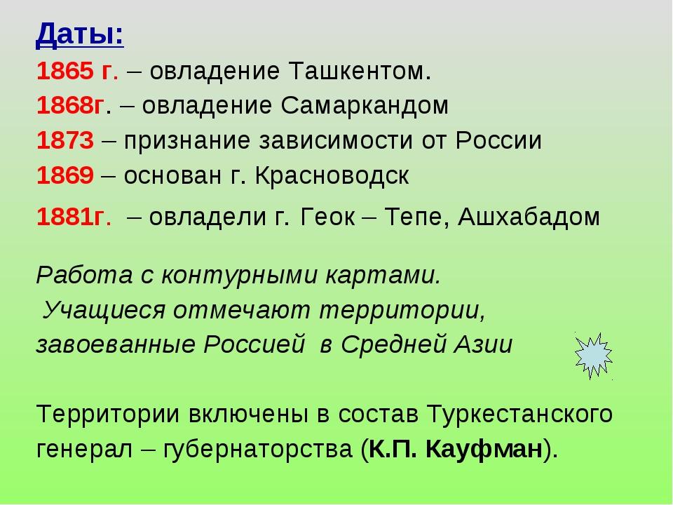 Даты: 1865 г. – овладение Ташкентом. 1868г. – овладение Самаркандом 1873 – пр...