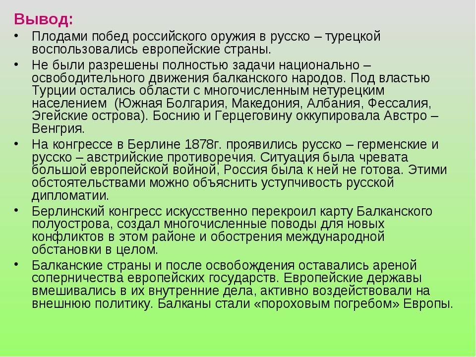 Вывод: Плодами побед российского оружия в русско – турецкой воспользовались е...