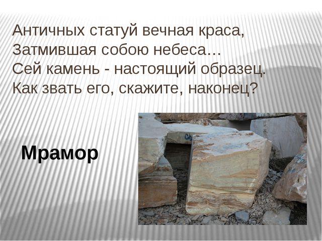 Античных статуй вечная краса, Затмившая собою небеса… Сей камень - настоящий...