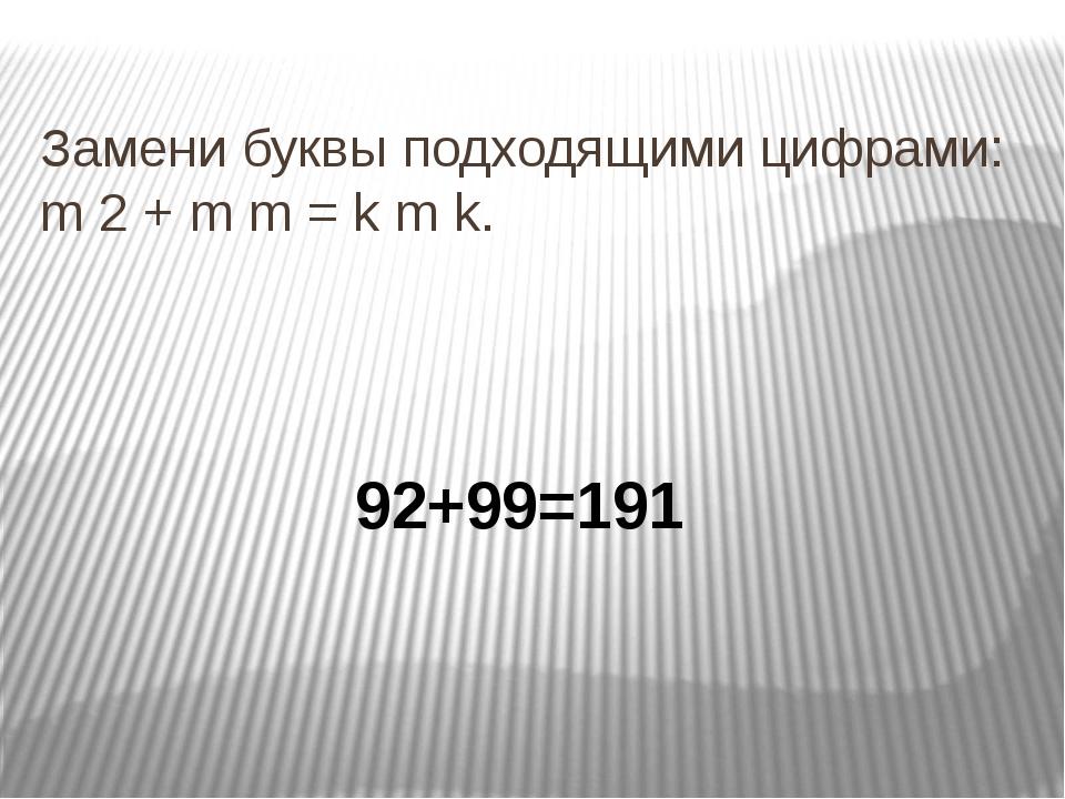 Замени буквы подходящими цифрами: m 2 + m m = k m k. 92+99=191