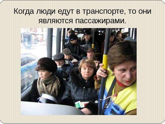 Когда люди едут в транспорте, то они являются пассажирами.