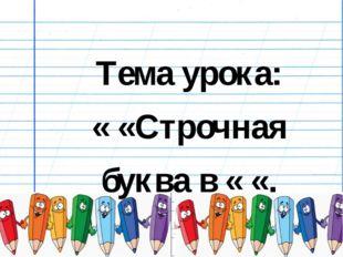 Тема урока: « «Строчная буква в « «.