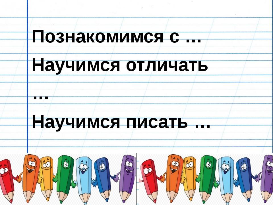 Познакомимся с … Научимся отличать … Научимся писать …