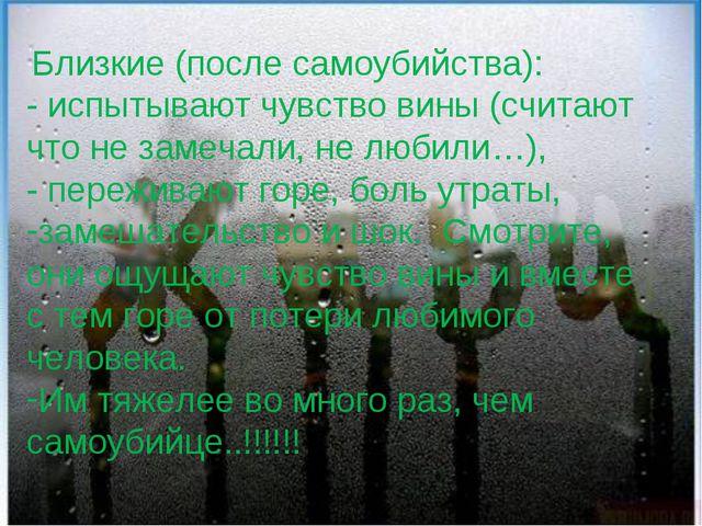 Близкие (после самоубийства): - испытывают чувство вины (считают что не заме...