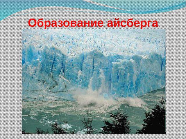 Образование айсберга