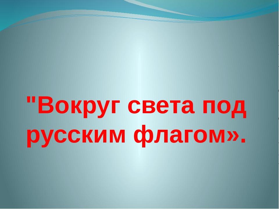 """""""Вокруг света под русским флагом»."""
