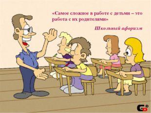 «Самое сложное в работе с детьми – это работа с их родителями» Школьный афо