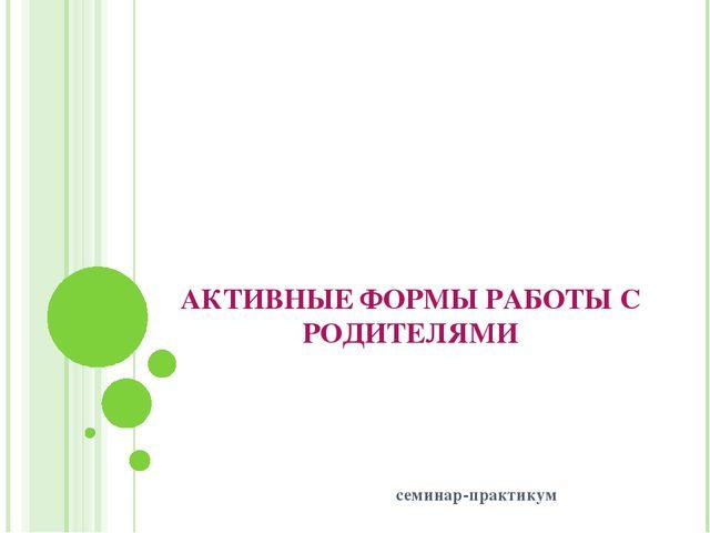 АКТИВНЫЕ ФОРМЫ РАБОТЫ С РОДИТЕЛЯМИ семинар-практикум