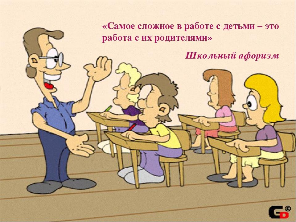 «Самое сложное в работе с детьми – это работа с их родителями» Школьный афо...