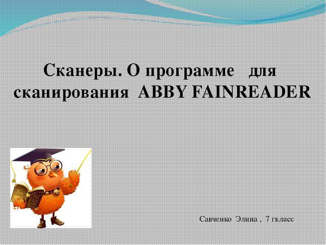 Сканеры. O программе для сканирования ABBY FAINREADER Савченко Элина , 7 гкласс