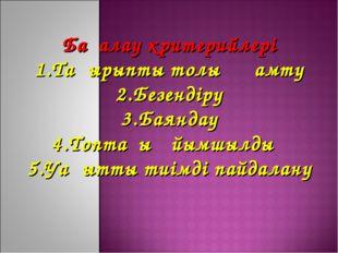 Бағалау критерийлері 1.Тақырыпты толық қамту 2.Безендіру 3.Баяндау 4.Топтағы