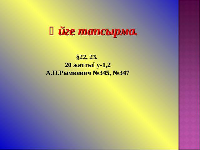 Үйге тапсырма. §22, 23. 20 жаттығу-1,2 А.П.Рымкевич №345, №347