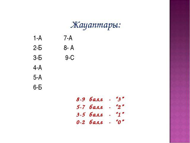 """Жауаптары: 1-А 7-А 2-Б 8- А 3-Б 9-С 4-А 5-А 6-Б 8-9 балл - """"3"""" 5-7 балл - """"2..."""
