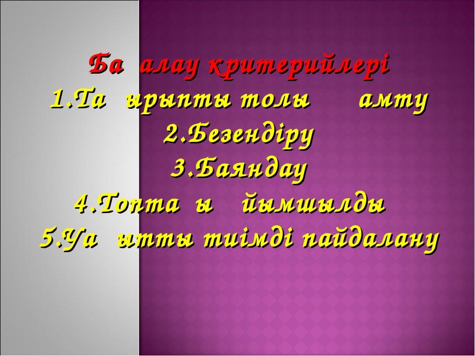 Бағалау критерийлері 1.Тақырыпты толық қамту 2.Безендіру 3.Баяндау 4.Топтағы...