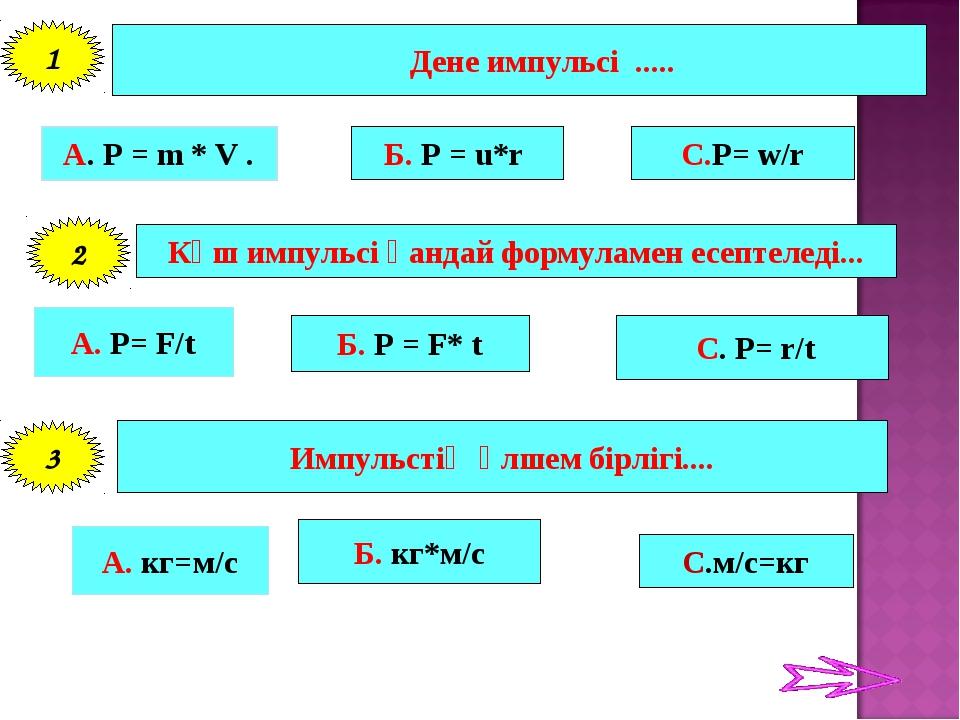 Дене импульсі ..... А. P = m * V . Б. P = u*r С.P= w/r 1 Күш импульсі қандай...