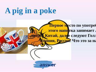 A pig in a poke Первое место по употреблению этого напитка занимает Англия, в